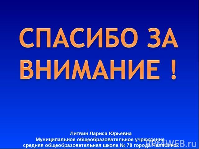 Литвин Лариса Юрьевна Муниципальное общеобразовательное учреждение средняя общеобразовательная школа № 78 города Челябинcк
