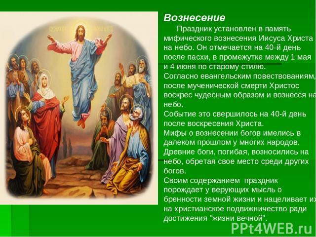 Вознесение Праздник установлен в память мифического вознесения Иисуса Христа на небо. Он отмечается на 40-й день после пасхи, в промежутке между 1 мая и 4 июня по старому стилю. Согласно евангельским повествованиям, после мученической смерти Христос…
