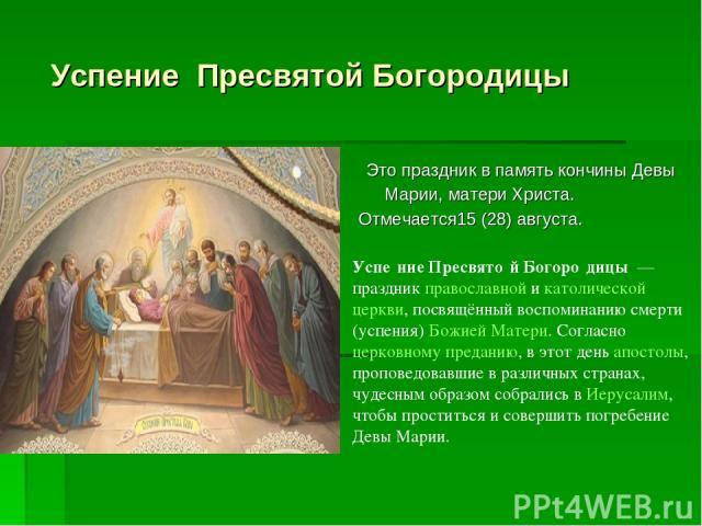Успение Пресвятой Богородицы Это праздник в память кончины Девы Марии, матери Христа. Отмечается15 (28) августа. Успе ние Пресвято й Богоро дицы — праздник православной и католической церкви, посвящённый воспоминанию смерти (успения) Божией Матери.…