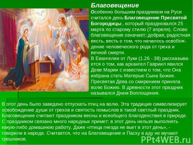 Благовещение Особенно большим праздником на Руси считался день Благовещение Пресвятой Богородицы , который праздновался 25 марта по старому стилю (7 апреля). Слово благовещение означает: добрая, радостная весть, весть о том, что началось освобож-ден…