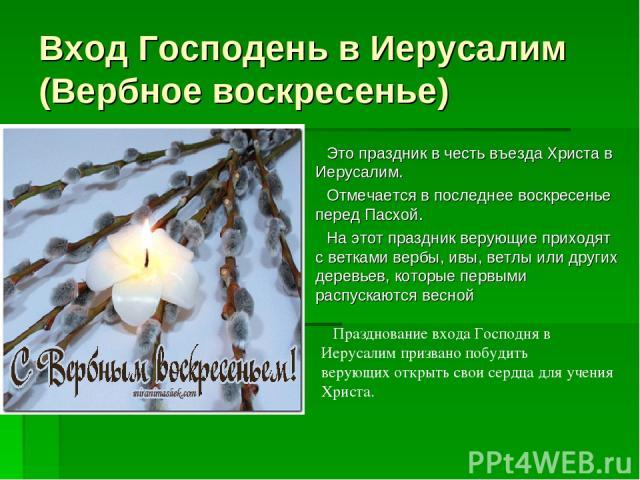 Вход Господень в Иерусалим (Вербное воскресенье) Это праздник в честь въезда Христа в Иерусалим. Отмечается в последнее воскресенье перед Пасхой. На этот праздник верующие приходят с ветками вербы, ивы, ветлы или других деревьев, которые первыми рас…