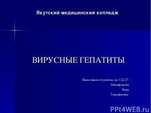 Якутский медицинский колледж ВИРУСНЫЕ ГЕПАТИТЫ Выполнили студентка гр. СД-27 : Н