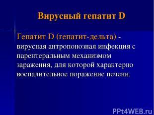 Вирусный гепатит D Гепатит D (гепатит-дельта) - вирусная антропонозная инфекция