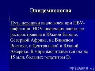 Эпидемиология Путь передачи аналогичен при HBV-инфекции. HDV-инфекция наиболее р