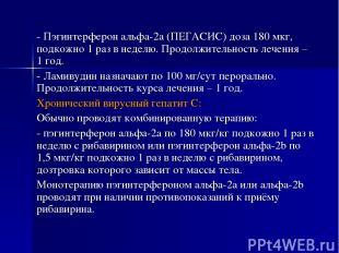 - Пэгинтерферон альфа-2а (ПЕГАСИС) доза 180 мкг, подкожно 1 раз в неделю. Продол
