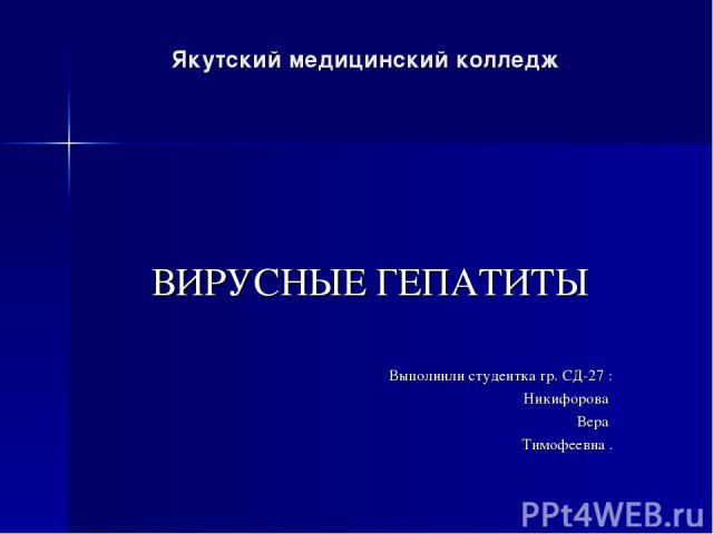 Якутский медицинский колледж ВИРУСНЫЕ ГЕПАТИТЫ Выполнили студентка гр. СД-27 : Никифорова Вера Тимофеевна .