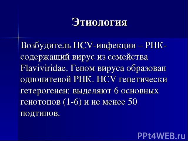 Этиология Возбудитель HСV-инфекции – РНК-содержащий вирус из семейства Flaviviridae. Геном вируса образован однонитевой РНК. HCV генетически гетерогенен: выделяют 6 основных генотопов (1-6) и не менее 50 подтипов.