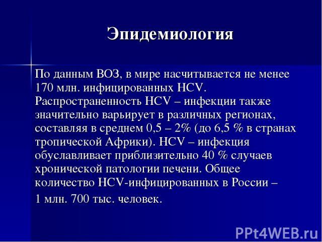 Эпидемиология По данным ВОЗ, в мире насчитывается не менее 170 млн. инфицированных HCV. Распространенность HCV – инфекции также значительно варьирует в различных регионах, составляя в среднем 0,5 – 2% (до 6,5 % в странах тропической Африки). HCV – и…
