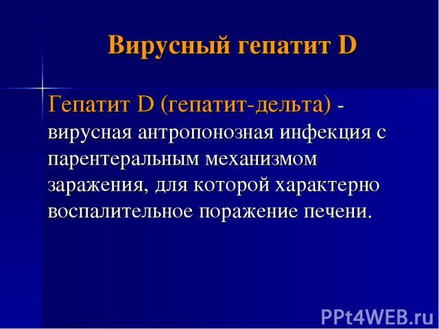 Вирусный гепатит D Гепатит D (гепатит-дельта) - вирусная антропонозная инфекция с парентеральным механизмом заражения, для которой характерно воспалительное поражение печени.