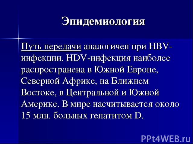 Эпидемиология Путь передачи аналогичен при HBV-инфекции. HDV-инфекция наиболее распространена в Южной Европе, Северной Африке, на Ближнем Востоке, в Центральной и Южной Америке. В мире насчитывается около 15 млн. больных гепатитом D.