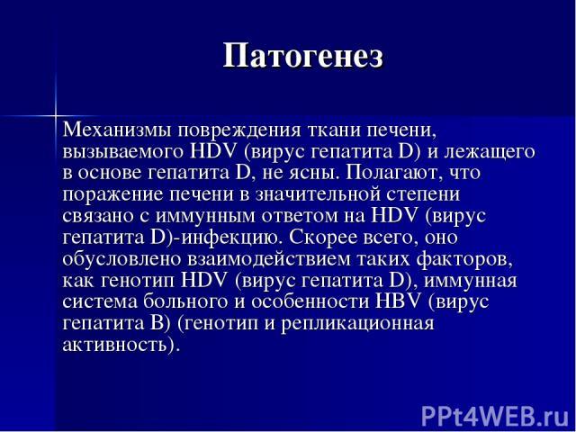 Патогенез Механизмы повреждения ткани печени, вызываемого HDV (вирус гепатита D) и лежащего в основе гепатита D, не ясны. Полагают, что поражение печени в значительной степени связано с иммунным ответом на HDV (вирус гепатита D)-инфекцию. Скорее все…