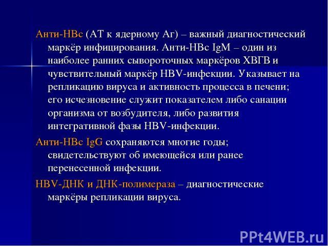 Анти-HBc (АТ к ядерному Аг) – важный диагностический маркёр инфицирования. Анти-HBc IgM – один из наиболее ранних сывороточных маркёров ХВГВ и чувствительный маркёр HBV-инфекции. Указывает на репликацию вируса и активность процесса в печени; его исч…