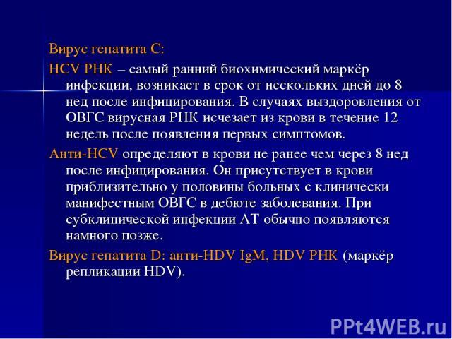 Вирус гепатита С: HCV РНК – самый ранний биохимический маркёр инфекции, возникает в срок от нескольких дней до 8 нед после инфицирования. В случаях выздоровления от ОВГС вирусная РНК исчезает из крови в течение 12 недель после появления первых симпт…
