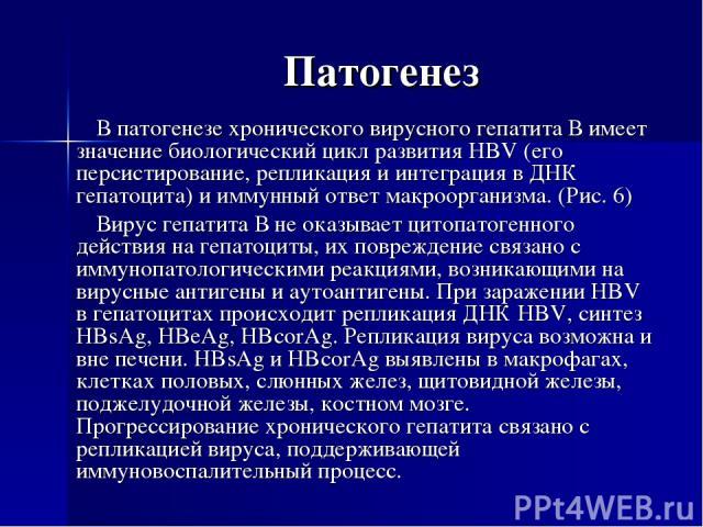 Патогенез В патогенезе хронического вирусного гепатита В имеет значение биологический цикл развития HBV (его персистирование, репликация и интеграция в ДНК гепатоцита) и иммунный ответ макроорганизма. (Рис. 6) Вирус гепатита В не оказывает цитопатог…
