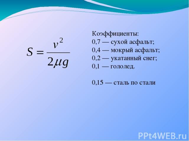 Коэффициенты: 0,7 — сухой асфальт; 0,4 — мокрый асфальт; 0,2 — укатанный снег; 0,1 — гололед. 0,15 — сталь по стали