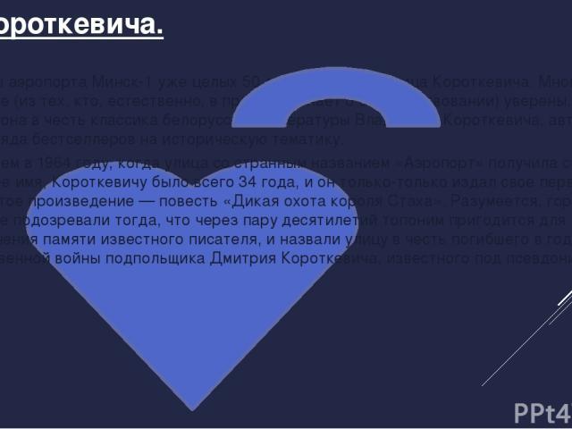 Ул. Короткевича. В районе аэропорта Минск-1 уже целых 50 лет существует улица Короткевича. Многие горожане (из тех, кто, естественно, в принципе знает о ее существовании) уверены, что названа она в честь классика белорусской литературы Владимира Кор…