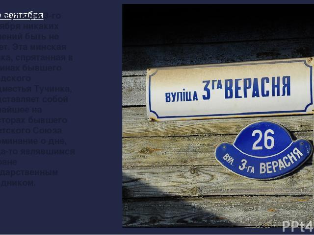 Ул. 3-его сентября Зато с улицей 3-го сентября никаких сомнений быть не может. Эта минская улочка, спрятанная в глубинах бывшего городского предместья Тучинка, представляет собой редчайшее на просторах бывшего Советского Союза напоминание о дне, ког…