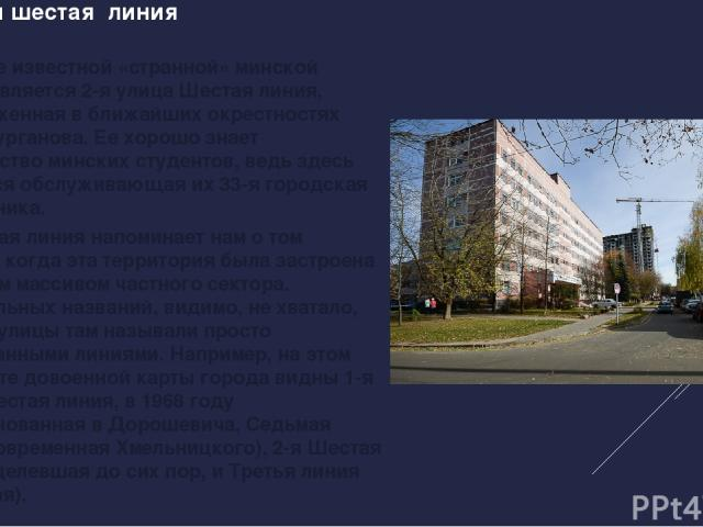 Ул. 2-ая шестая линия Самой же известной «странной» минской улицей является 2-я улица Шестая линия, расположенная в ближайших окрестностях улицы Сурганова. Ее хорошо знает большинство минских студентов, ведь здесь находится обслуживающая их 33-я гор…