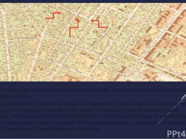 На карте 1964 года видна и улица Восьмая линия, проходившая в районе нынешнего универсама «Рига». Поэтому загадкой тут является лишь то, почему эта улица стала 2-й Шестой линией, а не получила очередной порядковый номер. Возможно, она возникла позже…