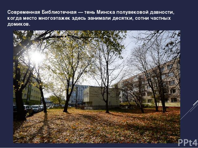 Современная Библиотечная — тень Минска полувековой давности, когда место многоэтажек здесь занимали десятки, сотни частных домиков.
