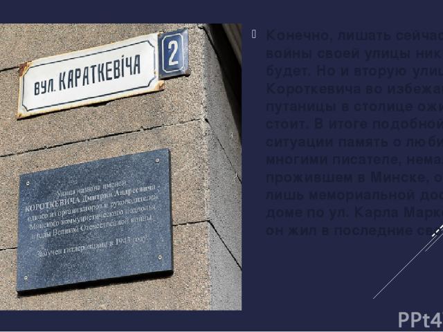 Конечно, лишать сейчас героя войны своей улицы никто не будет. Но и вторую улицу Короткевича во избежание путаницы в столице ожидать не стоит. В итоге подобной патовой ситуации память о любимом многими писателе, немало прожившем в Минске, отмечена л…