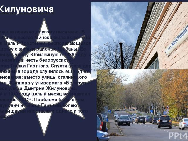 Ул. Жилуновича Куда больше повезло другому писателю. В конце 1980-х в состав Минска была включена деревня Малый Тростенец, располагающаяся по соседству с жилым районом Шабаны. Ее центральную улицу Юбилейную в 1988 году решили назвать в честь белорус…