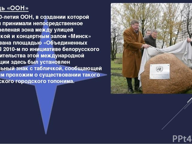 В честь 50-летия ООН, в создании которой белорусы принимали непосредственное участие, зеленая зона между улицей Ульяновской и концертным залом «Минск» была названа площадью «Объединенных Наций». В 2010-м по инициативе белорусского представительства …