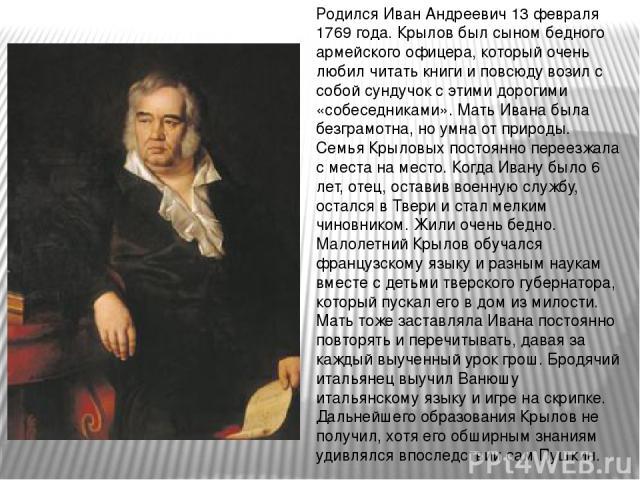 Родился Иван Андреевич 13 февраля 1769 года. Крылов был сыном бедного армейского офицера, который очень любил читать книги и повсюду возил с собой сундучок с этими дорогими «собеседниками». Мать Ивана была безграмотна, но умна от природы. Семья Крыл…