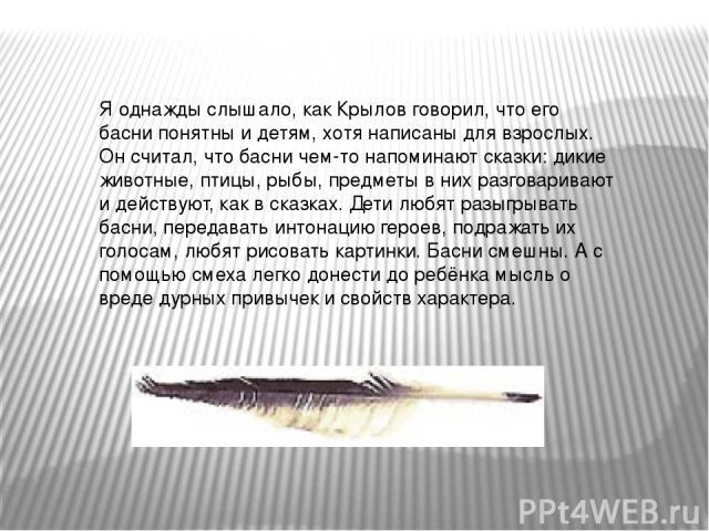 Я однажды слышало, как Крылов говорил, что его басни понятны и детям, хотя написаны для взрослых. Он считал, что басни чем-то напоминают сказки: дикие животные, птицы, рыбы, предметы в них разговаривают и действуют, как в сказках. Дети любят разыгры…