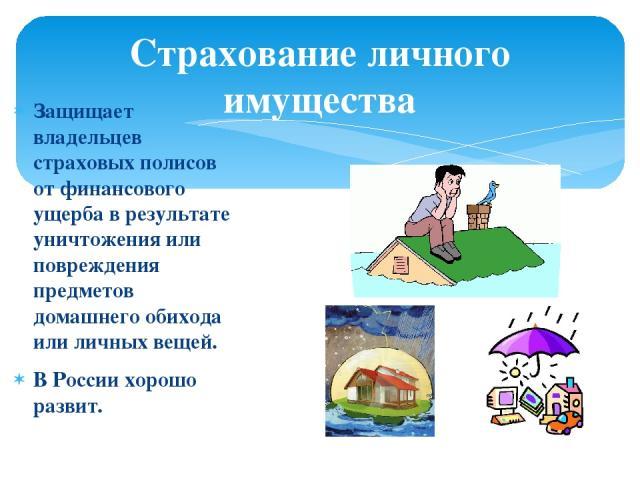 Страхование личного имущества Защищает владельцев страховых полисов от финансового ущерба в результате уничтожения или повреждения предметов домашнего обихода или личных вещей. В России хорошо развит.