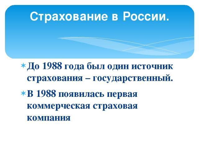 До 1988 года был один источник страхования – государственный. В 1988 появилась первая коммерческая страховая компания Страхование в России.