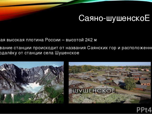 Саяно-шушенскоЕ гэс Самая высокая плотина России – высотой 242 м Название станции происходит от названия Саянских гор и расположенного неподалёку от станции села Шушенское