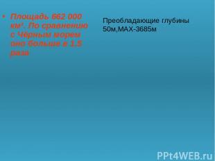 Площадь 662 000 км². По сравнению с Чёрным морем оно больше в 1.5 раза Преоблада