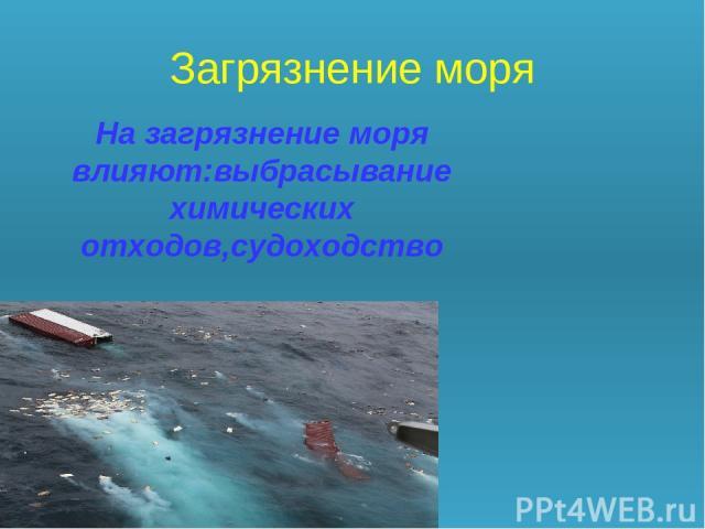 Загрязнение моря На загрязнение моря влияют:выбрасывание химических отходов,судоходство
