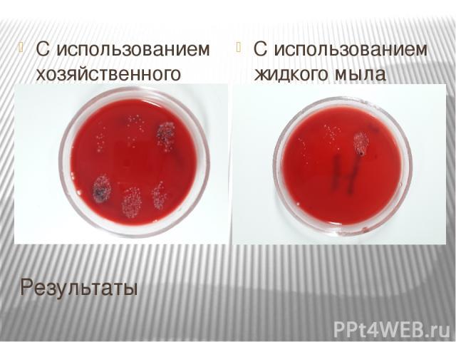 Результаты С использованием хозяйственного мыла С использованием жидкого мыла