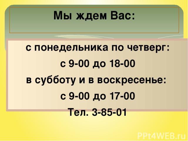 с понедельника по четверг: с 9-00 до 18-00 в субботу и в воскресенье: с 9-00 до 17-00 Тел. 3-85-01 Мы ждем Вас:
