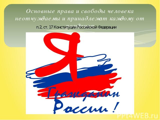 Основные права и свободы человека неотчуждаемы и принадлежат каждому от рождения п.2, ст. 17 Конституции Российской Федерации
