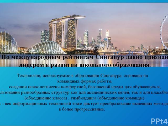Технологии, используемые в образовании Сингапура, основаны на командных формах работы, создании психологически комфортной, безопасной среды для обучающихся, использовании разнообразных структур как для академических целей, так и для классбилдинга (о…