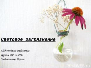 Световое загрязнение Подготовила студентка группы ПР-16 (811) Павлюченко Ирина