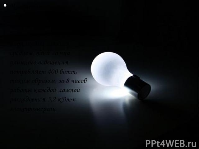 Чрезмерное ночное освещение ведет к перерасходу электроэнергии и увеличению выбросов парниковых газов. В среднем, одна лампа уличного освещения потребляет 400 ватт, таким образом, за 8 часов работы каждой лампой расходуется 3,2 кВт·ч электроэнергии.