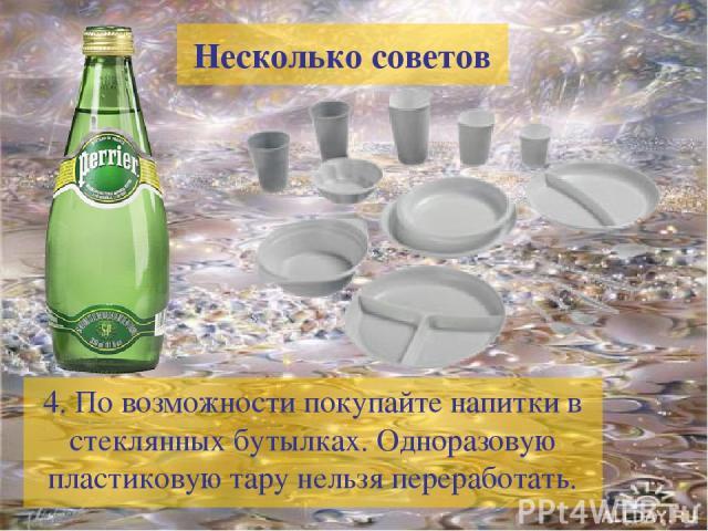 4. По возможности покупайте напитки в стеклянных бутылках. Одноразовую пластиковую тару нельзя переработать. Несколько советов
