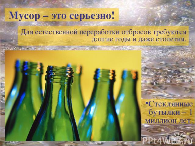 Мусор – это серьезно! Для естественной переработки отбросов требуются долгие годы и даже столетия. Стеклянные бутылки – 1 миллион лет.