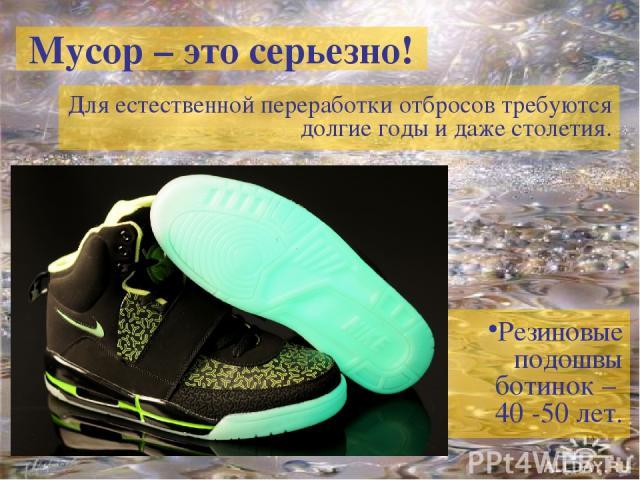 Мусор – это серьезно! Для естественной переработки отбросов требуются долгие годы и даже столетия. Резиновые подошвы ботинок – 40 -50 лет.