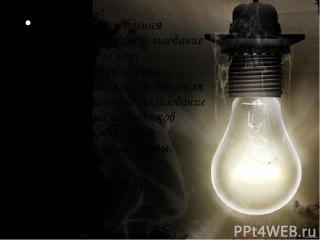 экономия потребления электроэнергии, использование света лишь по мере необходимости и света необходимой силы, не допуская его переизбытка, использование маломощных источников освещения, таких как люминесцентные лампы.