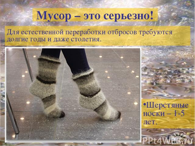Мусор – это серьезно! Для естественной переработки отбросов требуются долгие годы и даже столетия. Шерстяные носки – 1-5 лет.