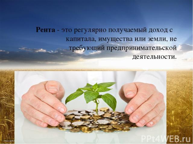 Рента- это регулярно получаемый доход с капитала, имущества или земли, не требующий предпринимательской деятельности.