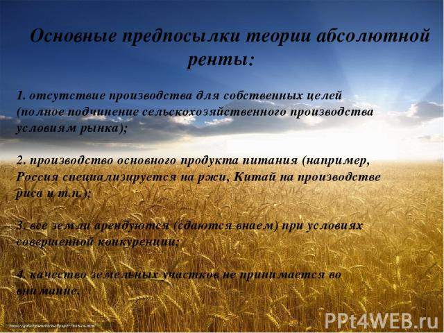 Основные предпосылки теории абсолютной ренты: 1.отсутствие производства для собственных целей (полное подчинение сельскохозяйственного производства условиям рынка); 2.производство основного продукта питания (например, Россия специализируется на рж…