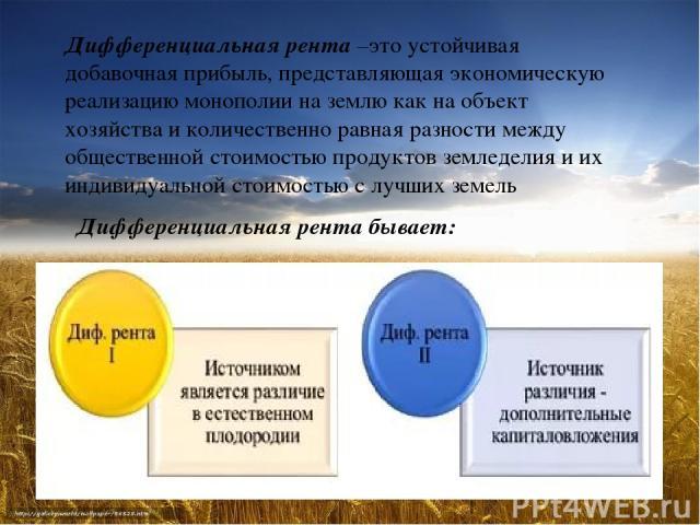 Дифференциальная рента –это устойчивая добавочная прибыль, представляющая экономическую реализацию монополии на землю как на объект хозяйства и количественно равная разности между общественной стоимостью продуктов земледелия и их индивидуальной стои…