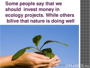 Some people say that we should invest money in ecology projects. While others bi
