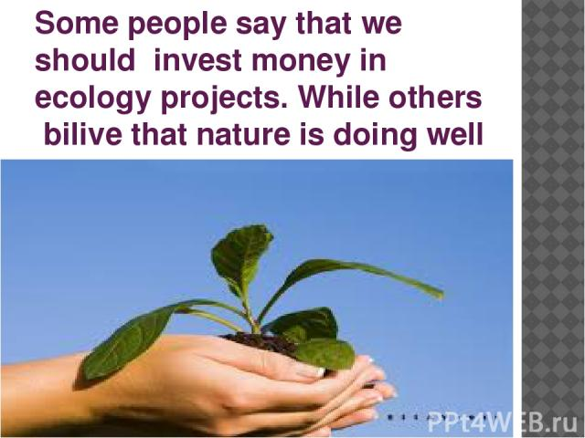 Some people say that we should invest money in ecology projects. While others bilive that nature is doing well by itself.
